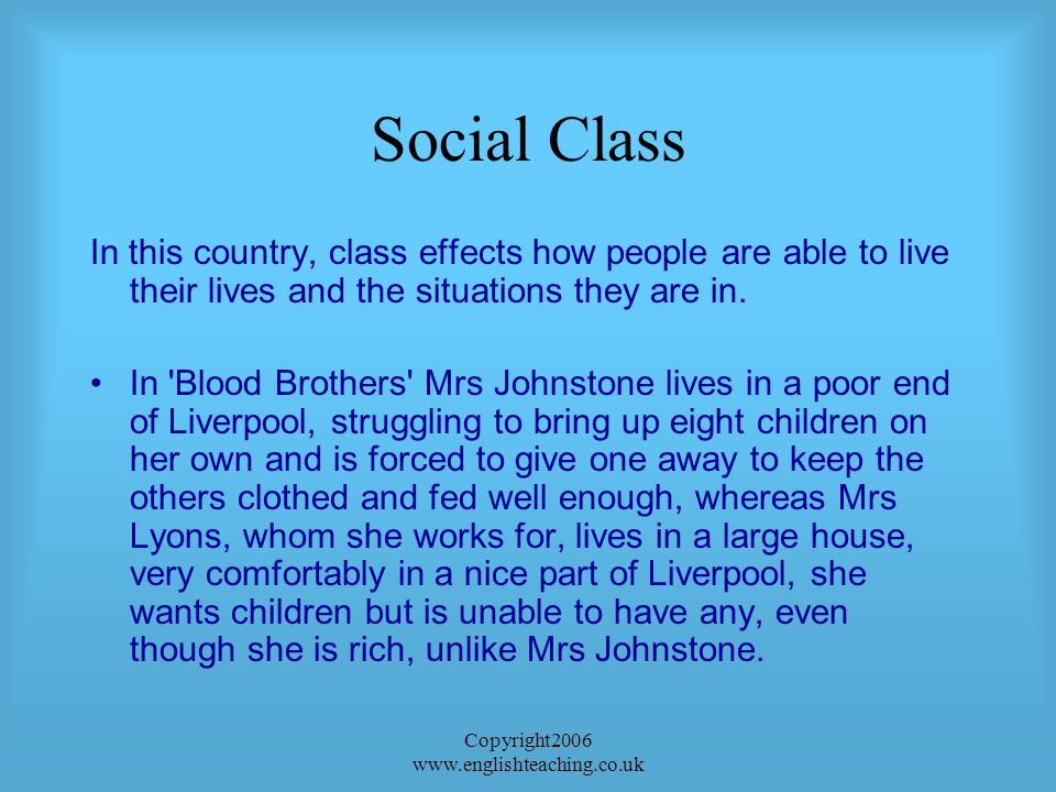 Copyright2006 www.englishteaching.co.uk Social Class In this country, class effects how people are able to live their lives and the situations they are in.
