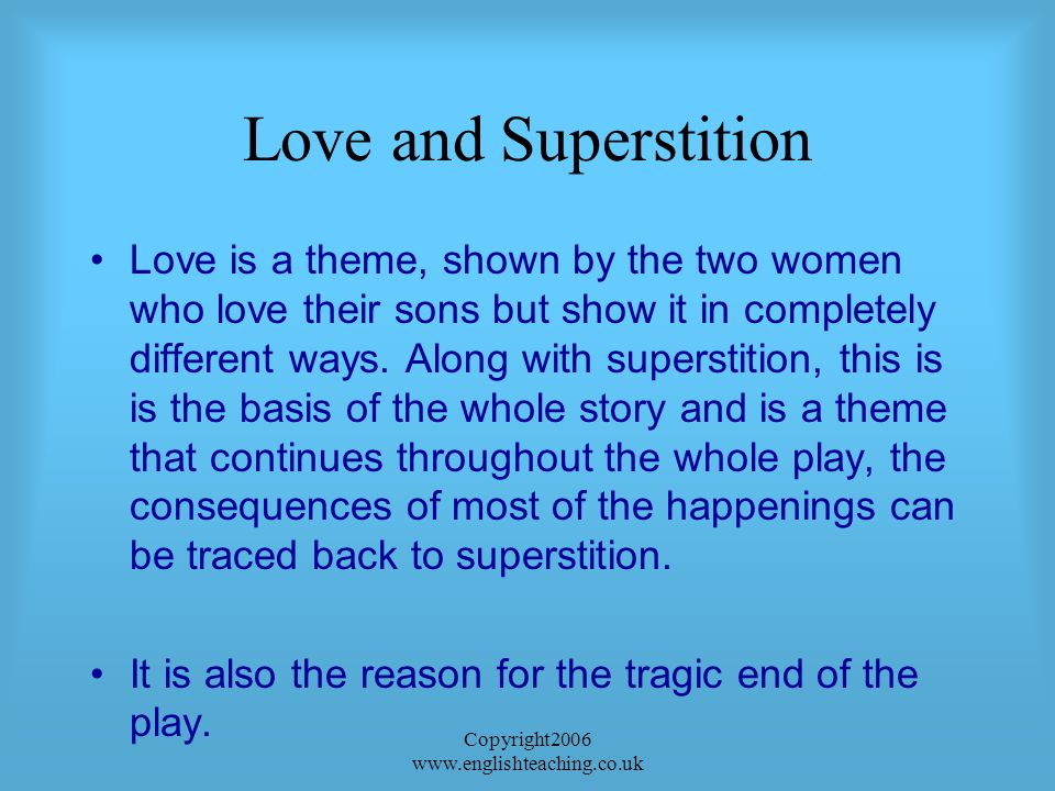 Copyright2006 www.englishteaching.co.uk Love and Superstition Love is a theme, shown by the two women who love their sons but show it in completely different ways.