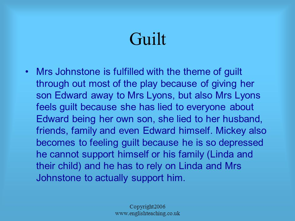 Copyright2006 www.englishteaching.co.uk Guilt Mrs Johnstone is fulfilled with the theme of guilt through out most of the play because of giving her son Edward away to Mrs Lyons, but also Mrs Lyons feels guilt because she has lied to everyone about Edward being her own son, she lied to her husband, friends, family and even Edward himself.