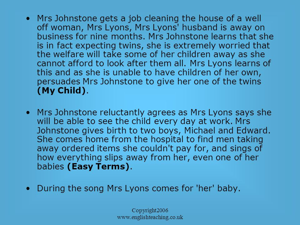Copyright2006 www.englishteaching.co.uk Mrs Johnstone gets a job cleaning the house of a well off woman, Mrs Lyons, Mrs Lyons husband is away on business for nine months.