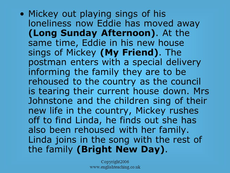 Copyright2006 www.englishteaching.co.uk Mickey out playing sings of his loneliness now Eddie has moved away (Long Sunday Afternoon).