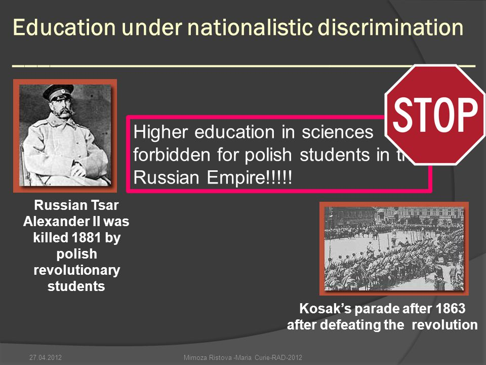 Education under nationalistic discrimination ______________________________________ Mimoza Ristova -Maria Curie-RAD-2012 Higher education in sciences forbidden for polish students in the Russian Empire!!!!.