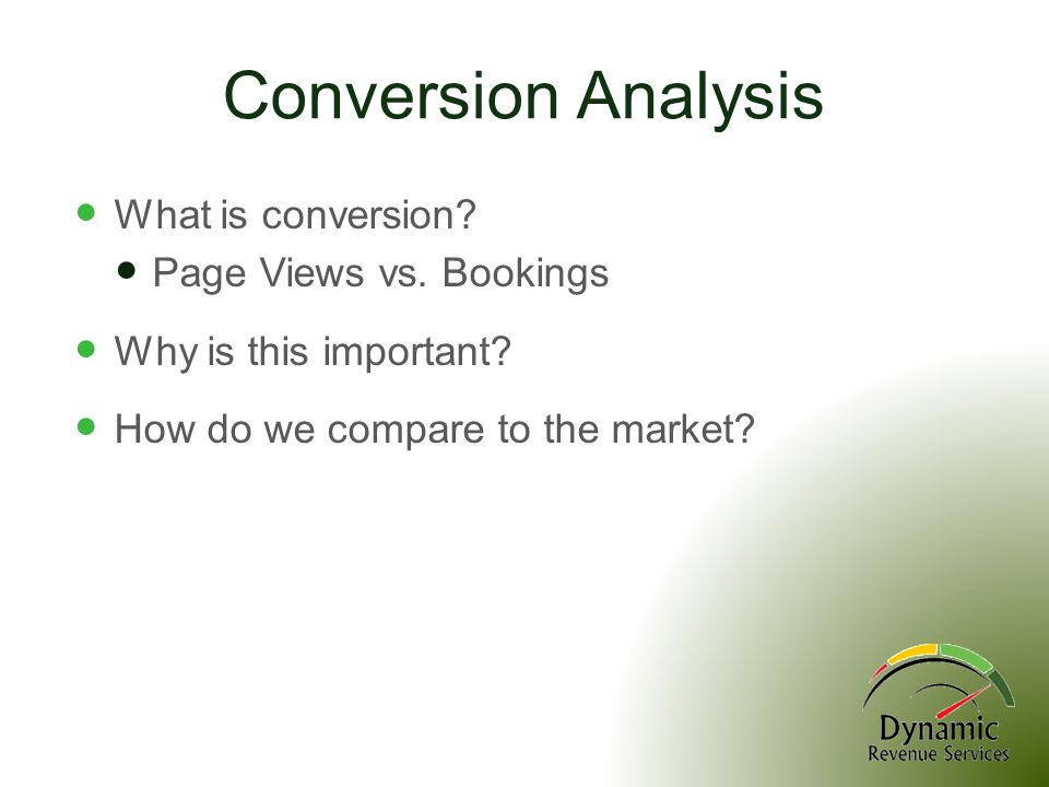 Conversion Analysis What is conversion? Page Views vs. Bookings Why is this important? How do we compare to the market?