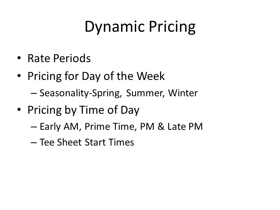 Dynamic Pricing Rate Periods Pricing for Day of the Week – Seasonality-Spring, Summer, Winter Pricing by Time of Day – Early AM, Prime Time, PM & Late PM – Tee Sheet Start Times