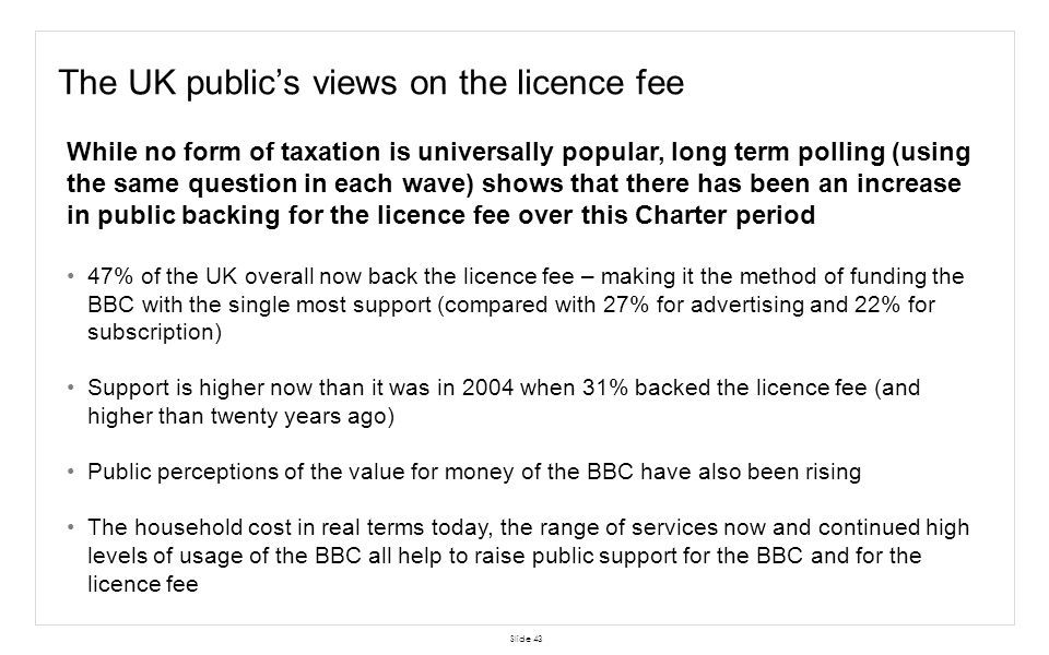 Slide 43 The UK publics views on the licence fee While no form of taxation is universally popular, long term polling (using the same question in each