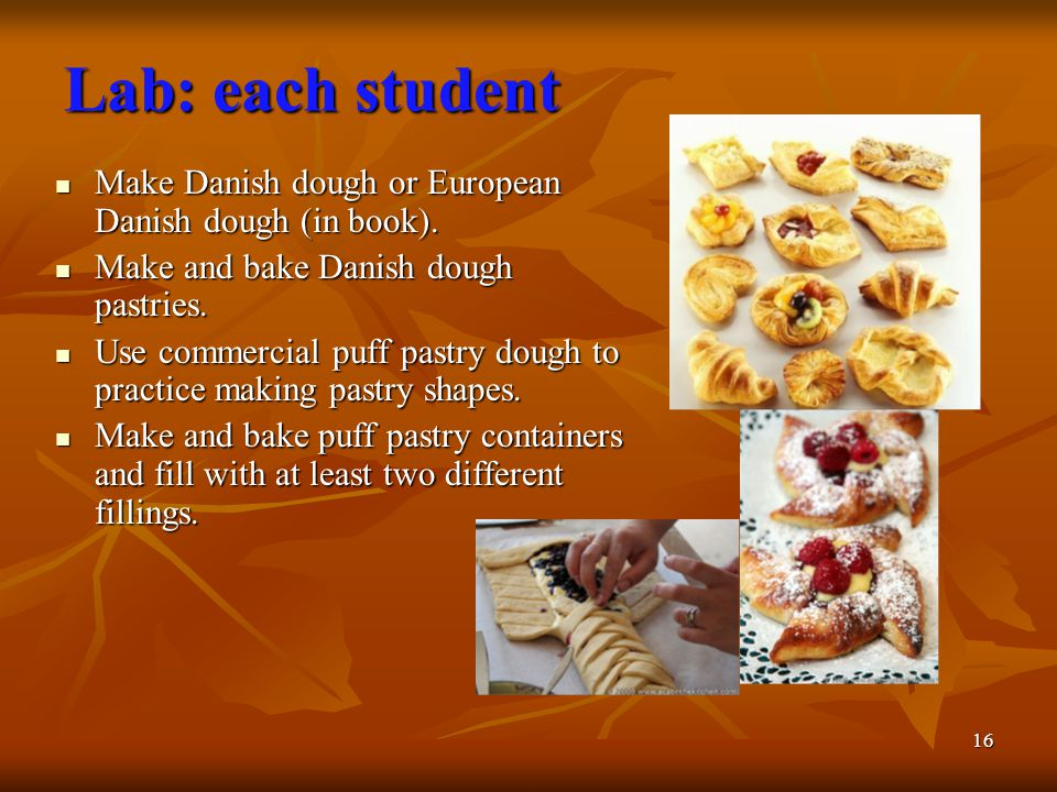 16 Lab: each student Make Danish dough or European Danish dough (in book). Make Danish dough or European Danish dough (in book). Make and bake Danish