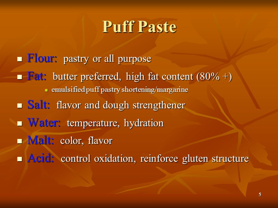 5 Puff Paste Flour: pastry or all purpose Flour: pastry or all purpose Fat: butter preferred, high fat content (80% +) Fat: butter preferred, high fat