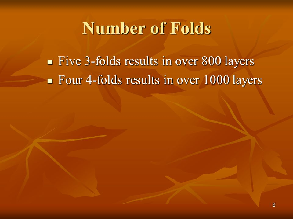 8 Number of Folds Five 3-folds results in over 800 layers Five 3-folds results in over 800 layers Four 4-folds results in over 1000 layers Four 4-fold