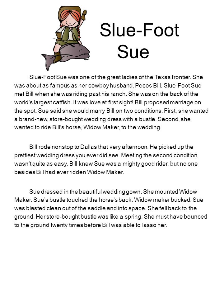 Slue-Foot Sue Slue-Foot Sue was one of the great ladies of the Texas frontier. She was about as famous as her cowboy husband, Pecos Bill. Slue-Foot Su