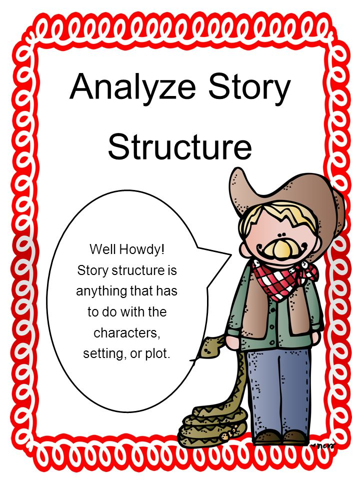 Analyze Story Structure Well Howdy! Story structure is anything that has to do with the characters, setting, or plot.