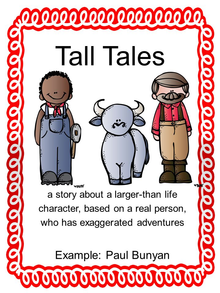 Tall Tales a story about a larger-than life character, based on a real person, who has exaggerated adventures Example: Paul Bunyan