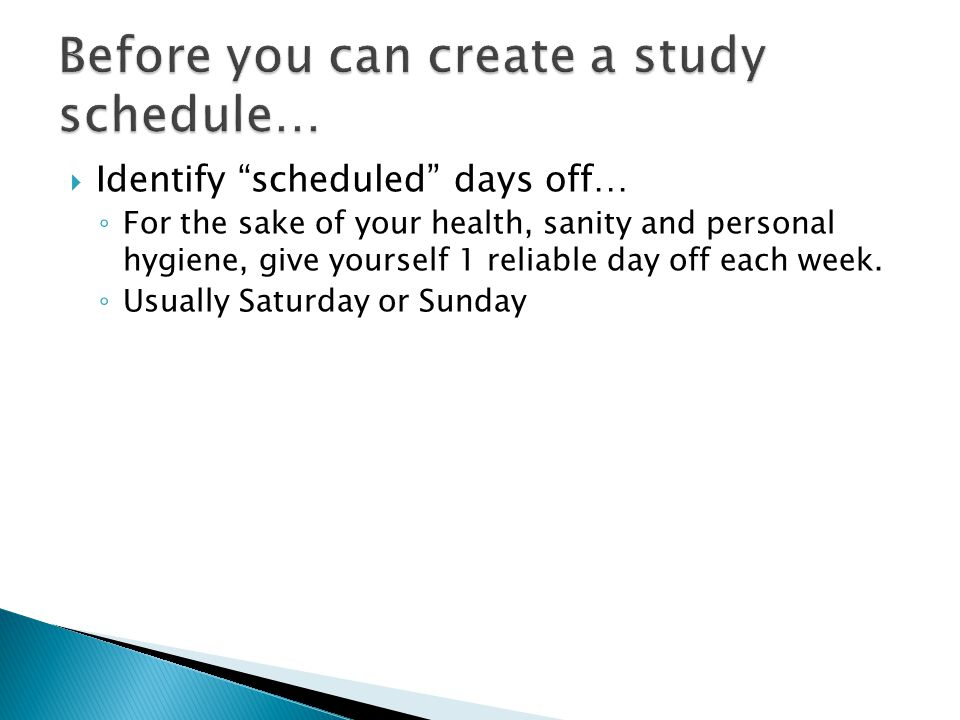Identify scheduled days off… For the sake of your health, sanity and personal hygiene, give yourself 1 reliable day off each week.