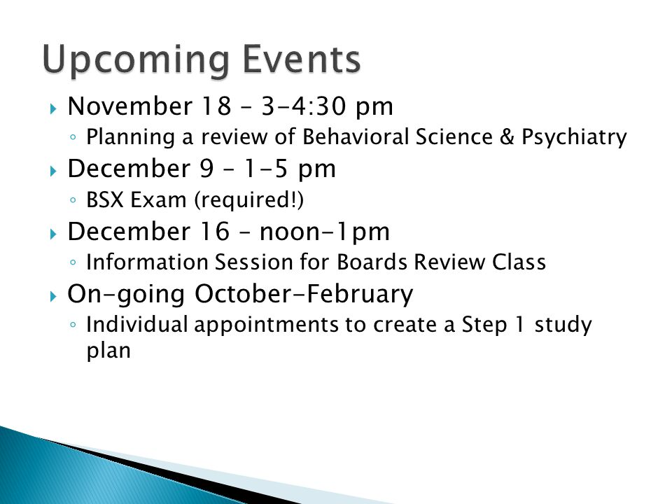 November 18 – 3-4:30 pm Planning a review of Behavioral Science & Psychiatry December 9 – 1-5 pm BSX Exam (required!) December 16 – noon-1pm Information Session for Boards Review Class On-going October-February Individual appointments to create a Step 1 study plan