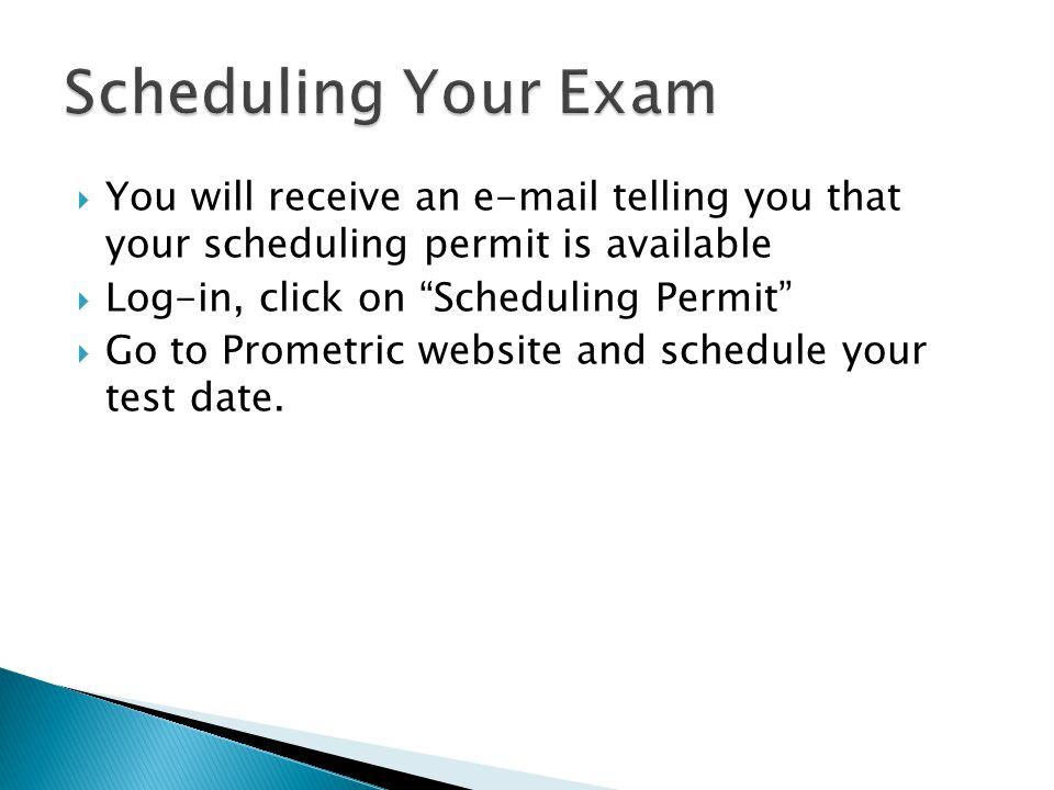 You will receive an e-mail telling you that your scheduling permit is available Log-in, click on Scheduling Permit Go to Prometric website and schedule your test date.