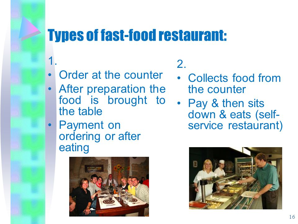 Types of fast-food restaurant: 1. Order at the counter After preparation the food is brought to the table Payment on ordering or after eating 2. Colle