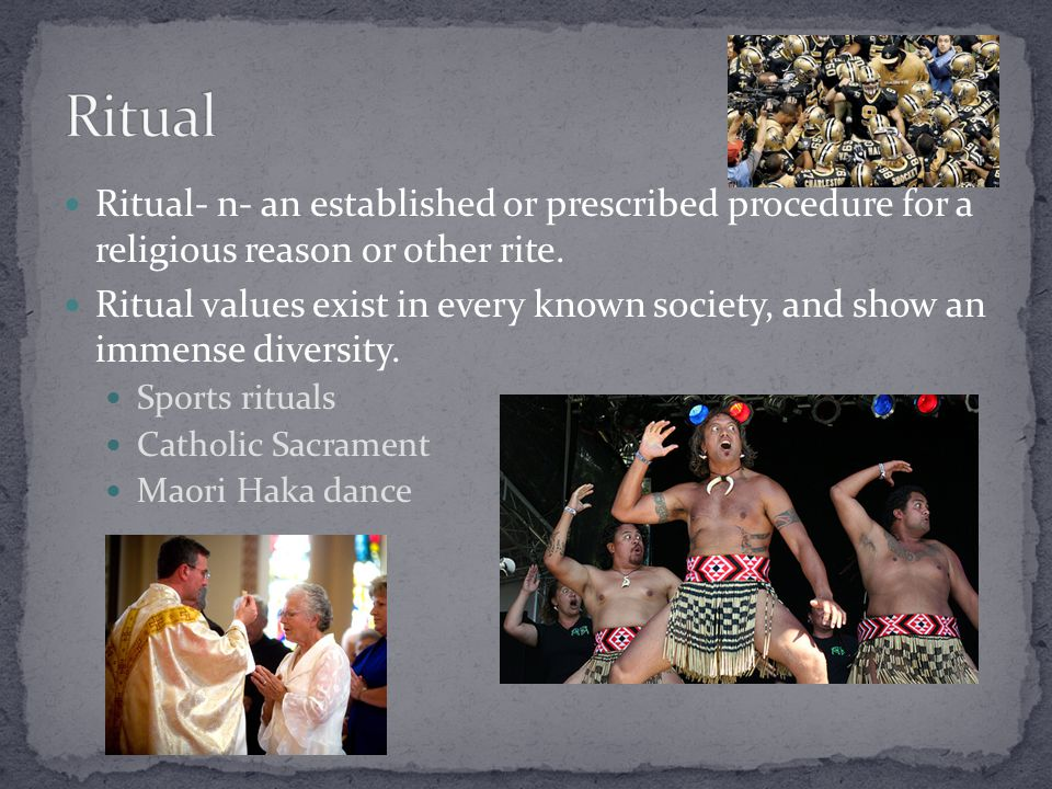 Ritual- n- an established or prescribed procedure for a religious reason or other rite. Ritual values exist in every known society, and show an immens