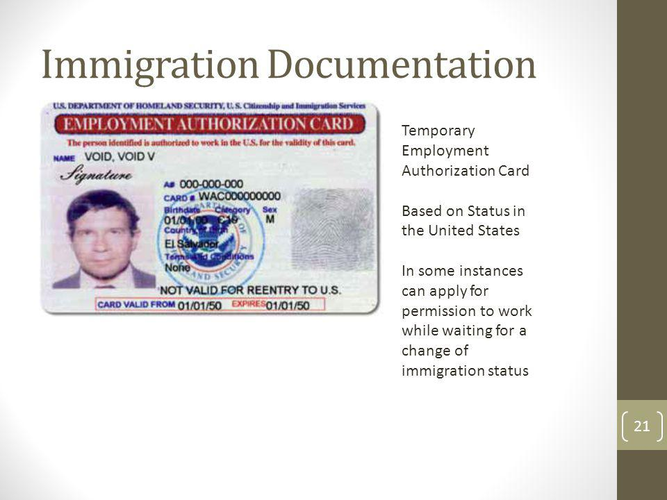 Immigration Documentation Temporary Employment Authorization Card Based on Status in the United States In some instances can apply for permission to work while waiting for a change of immigration status 21