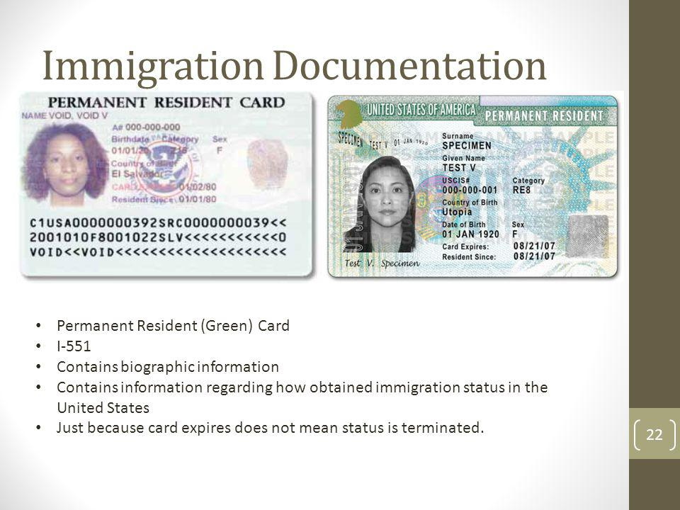 Immigration Documentation Permanent Resident (Green) Card I-551 Contains biographic information Contains information regarding how obtained immigration status in the United States Just because card expires does not mean status is terminated.