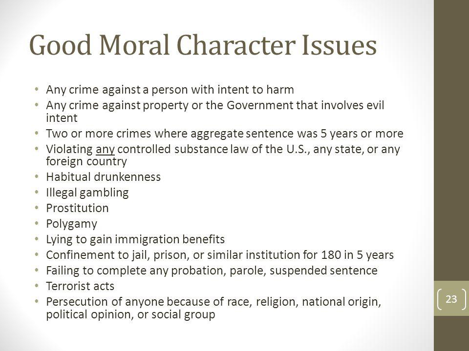 Good Moral Character Issues Any crime against a person with intent to harm Any crime against property or the Government that involves evil intent Two or more crimes where aggregate sentence was 5 years or more Violating any controlled substance law of the U.S., any state, or any foreign country Habitual drunkenness Illegal gambling Prostitution Polygamy Lying to gain immigration benefits Confinement to jail, prison, or similar institution for 180 in 5 years Failing to complete any probation, parole, suspended sentence Terrorist acts Persecution of anyone because of race, religion, national origin, political opinion, or social group 23