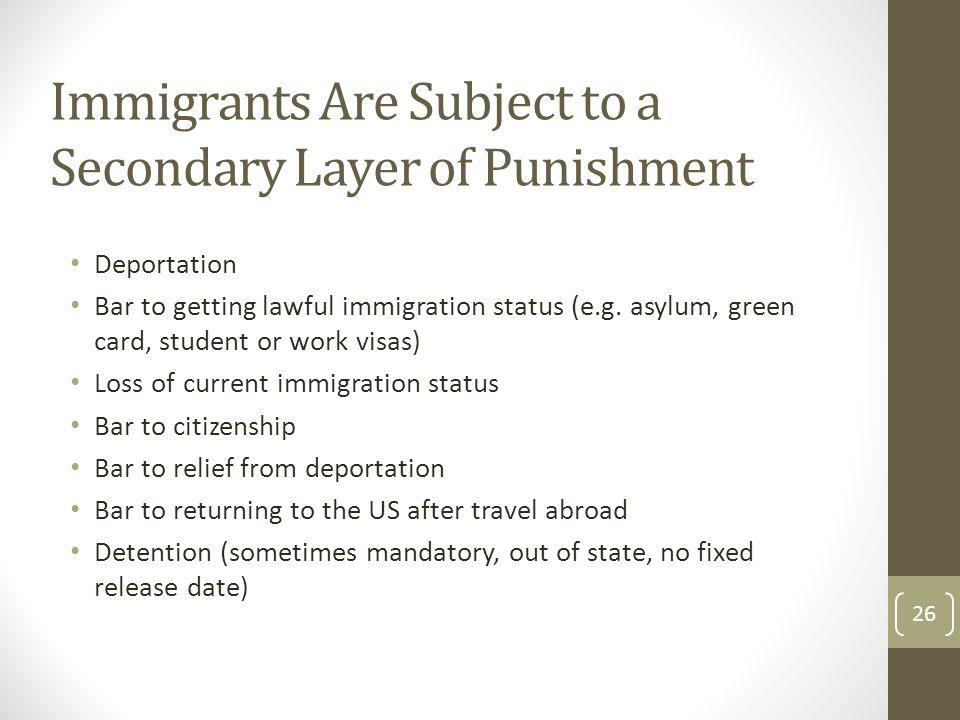 Immigrants Are Subject to a Secondary Layer of Punishment Deportation Bar to getting lawful immigration status (e.g. asylum, green card, student or wo