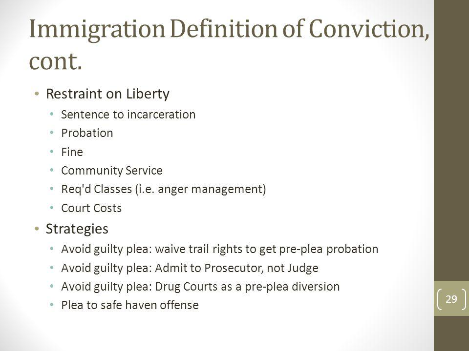 Immigration Definition of Conviction, cont. Restraint on Liberty Sentence to incarceration Probation Fine Community Service Req'd Classes (i.e. anger