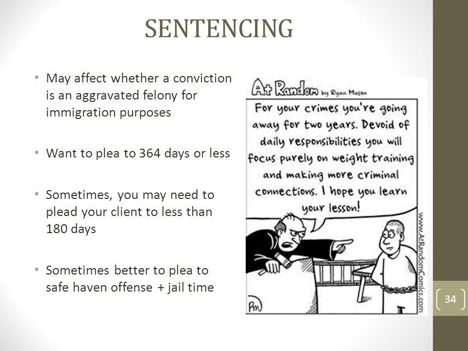 SENTENCING May affect whether a conviction is an aggravated felony for immigration purposes Want to plea to 364 days or less Sometimes, you may need to plead your client to less than 180 days Sometimes better to plea to safe haven offense + jail time 34
