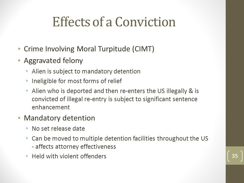 Effects of a Conviction Crime Involving Moral Turpitude (CIMT) Aggravated felony Alien is subject to mandatory detention Ineligible for most forms of relief Alien who is deported and then re-enters the US illegally & is convicted of illegal re-entry is subject to significant sentence enhancement Mandatory detention No set release date Can be moved to multiple detention facilities throughout the US - affects attorney effectiveness Held with violent offenders 35