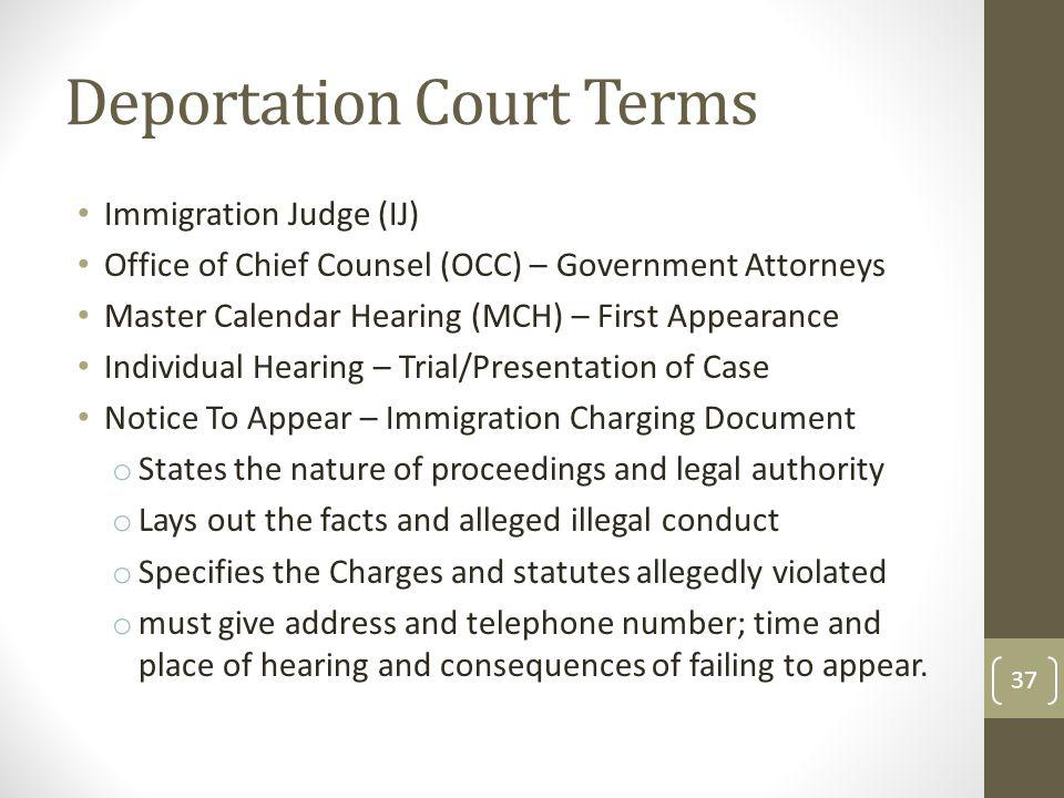 Deportation Court Terms Immigration Judge (IJ) Office of Chief Counsel (OCC) – Government Attorneys Master Calendar Hearing (MCH) – First Appearance Individual Hearing – Trial/Presentation of Case Notice To Appear – Immigration Charging Document o States the nature of proceedings and legal authority o Lays out the facts and alleged illegal conduct o Specifies the Charges and statutes allegedly violated o must give address and telephone number; time and place of hearing and consequences of failing to appear.