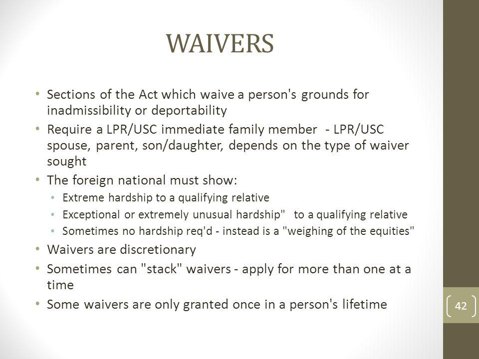 WAIVERS Sections of the Act which waive a person s grounds for inadmissibility or deportability Require a LPR/USC immediate family member - LPR/USC spouse, parent, son/daughter, depends on the type of waiver sought The foreign national must show: Extreme hardship to a qualifying relative Exceptional or extremely unusual hardship to a qualifying relative Sometimes no hardship req d - instead is a weighing of the equities Waivers are discretionary Sometimes can stack waivers - apply for more than one at a time Some waivers are only granted once in a person s lifetime 42