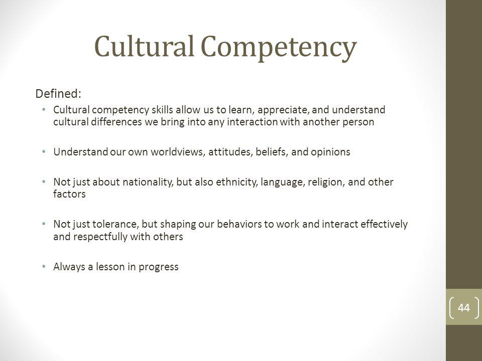 Cultural Competency Defined: Cultural competency skills allow us to learn, appreciate, and understand cultural differences we bring into any interaction with another person Understand our own worldviews, attitudes, beliefs, and opinions Not just about nationality, but also ethnicity, language, religion, and other factors Not just tolerance, but shaping our behaviors to work and interact effectively and respectfully with others Always a lesson in progress 44