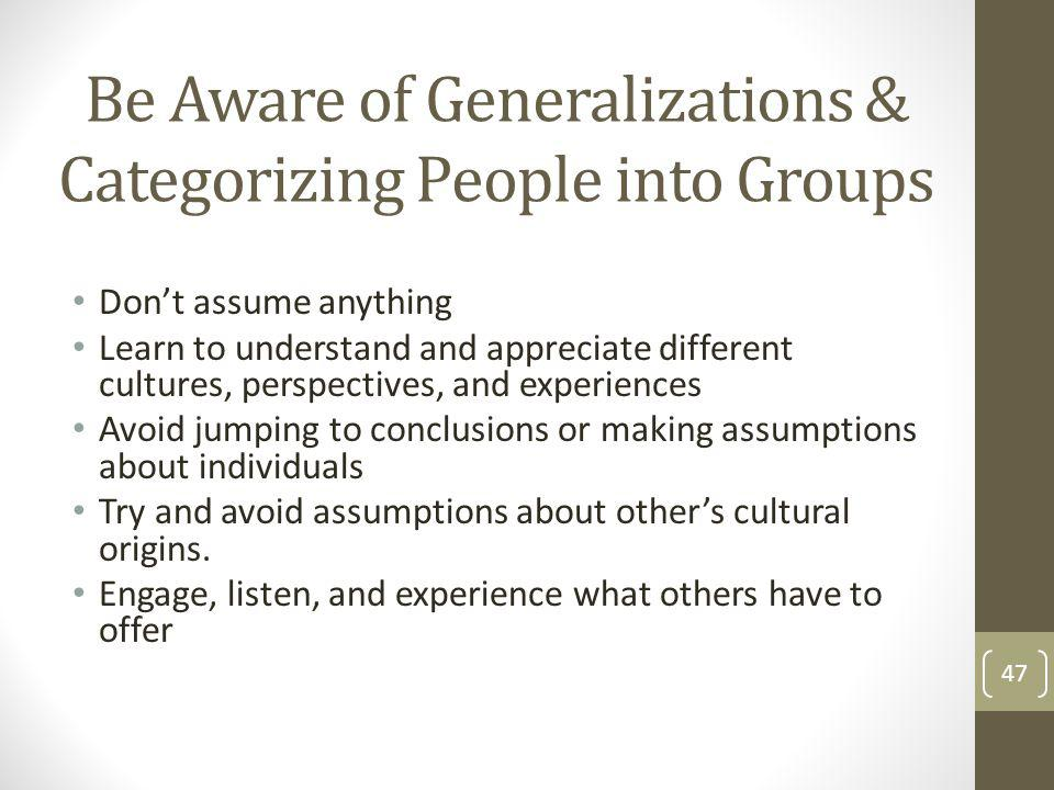 Be Aware of Generalizations & Categorizing People into Groups Dont assume anything Learn to understand and appreciate different cultures, perspectives, and experiences Avoid jumping to conclusions or making assumptions about individuals Try and avoid assumptions about others cultural origins.