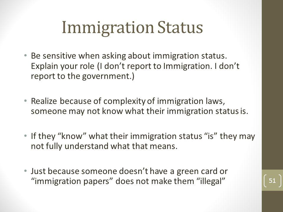 Immigration Status Be sensitive when asking about immigration status. Explain your role (I dont report to Immigration. I dont report to the government