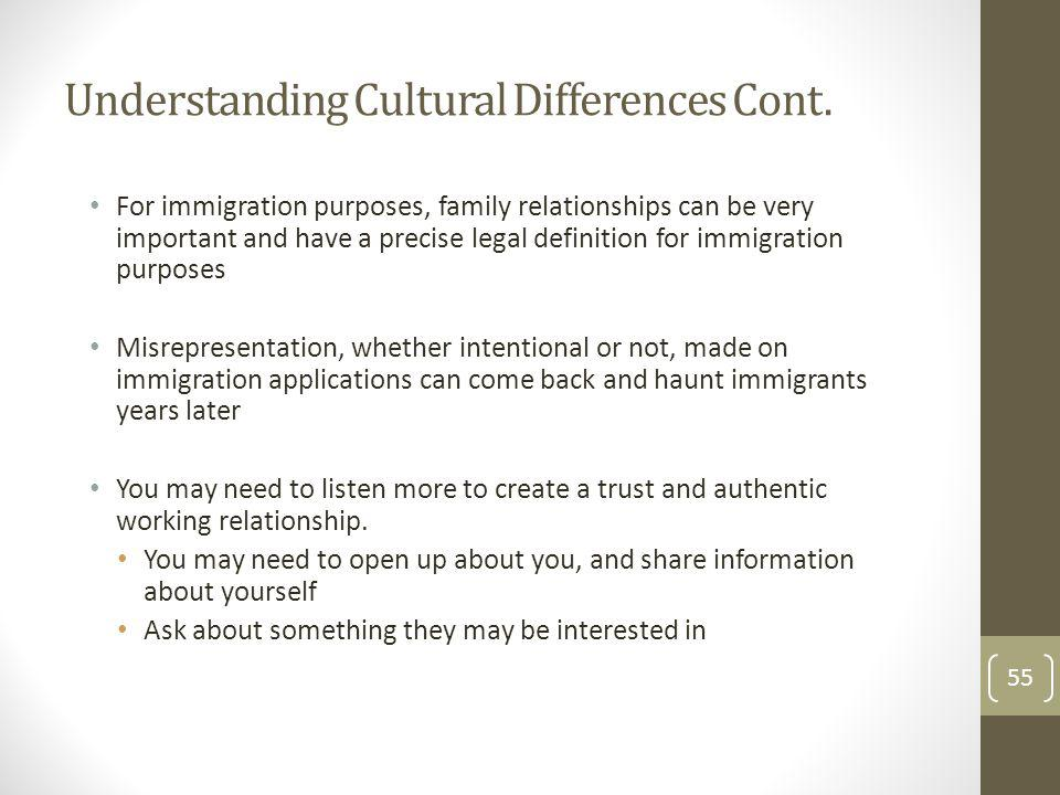 Understanding Cultural Differences Cont. For immigration purposes, family relationships can be very important and have a precise legal definition for