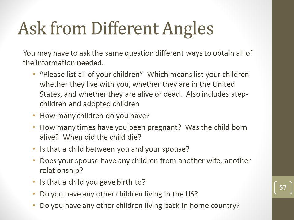 Ask from Different Angles You may have to ask the same question different ways to obtain all of the information needed. Please list all of your childr