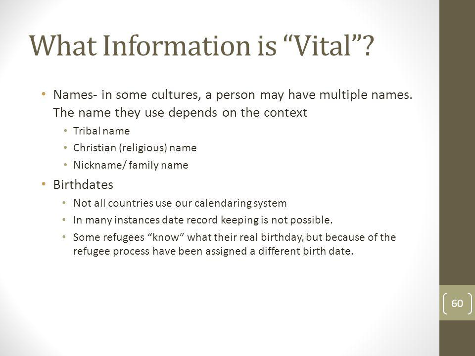 What Information is Vital? Names- in some cultures, a person may have multiple names. The name they use depends on the context Tribal name Christian (