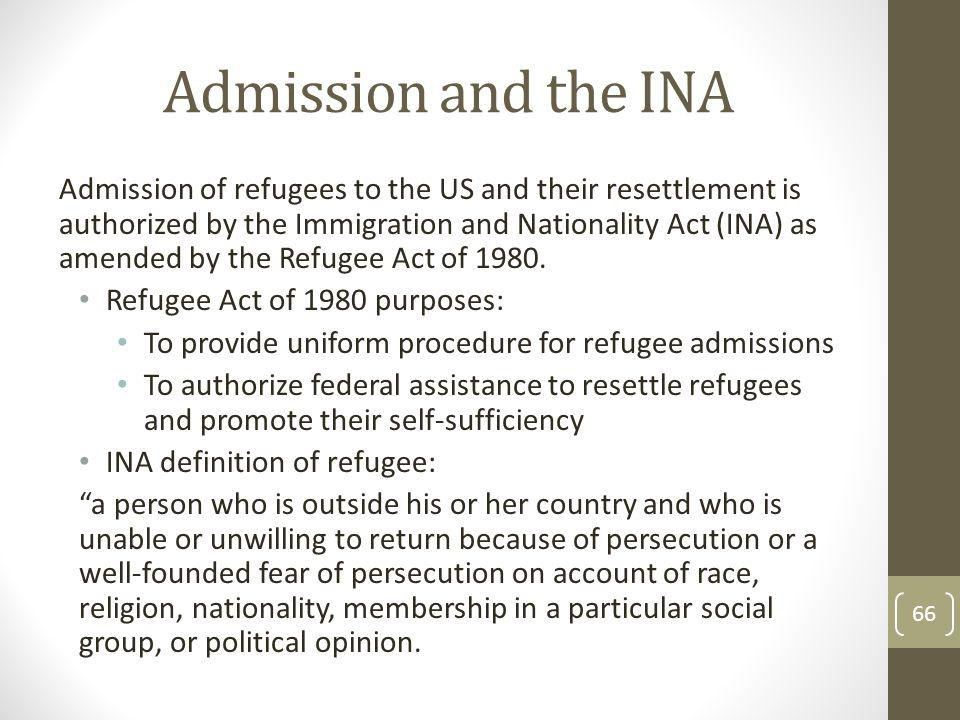 Admission and the INA Admission of refugees to the US and their resettlement is authorized by the Immigration and Nationality Act (INA) as amended by the Refugee Act of 1980.