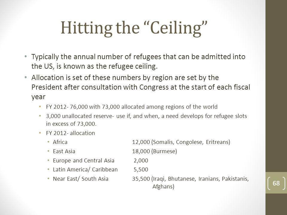 Hitting the Ceiling Typically the annual number of refugees that can be admitted into the US, is known as the refugee ceiling. Allocation is set of th