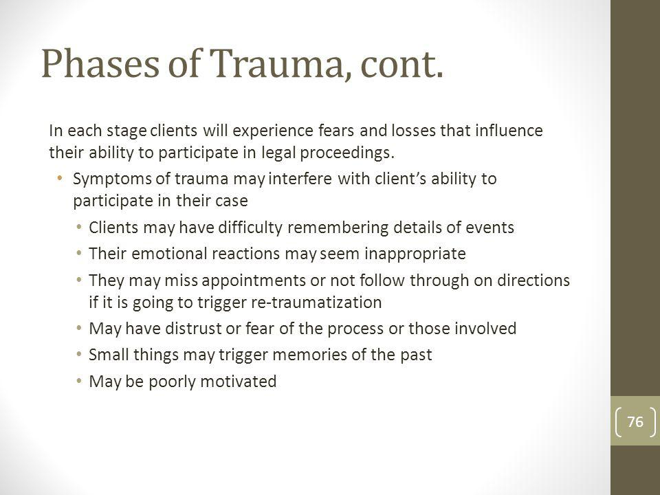 Phases of Trauma, cont. In each stage clients will experience fears and losses that influence their ability to participate in legal proceedings. Sympt