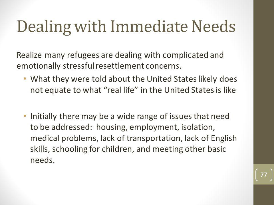 Dealing with Immediate Needs Realize many refugees are dealing with complicated and emotionally stressful resettlement concerns. What they were told a