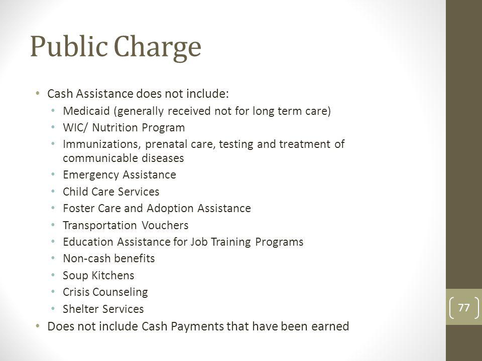 Public Charge Cash Assistance does not include: Medicaid (generally received not for long term care) WIC/ Nutrition Program Immunizations, prenatal ca