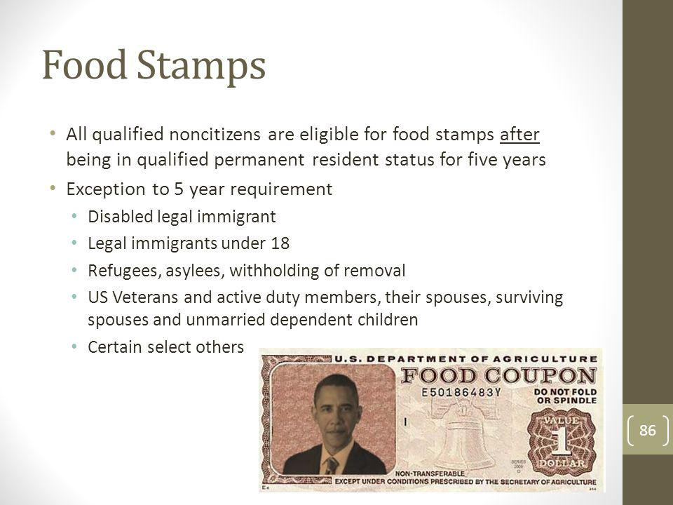 Food Stamps All qualified noncitizens are eligible for food stamps after being in qualified permanent resident status for five years Exception to 5 ye
