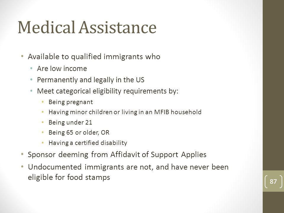 Medical Assistance Available to qualified immigrants who Are low income Permanently and legally in the US Meet categorical eligibility requirements by