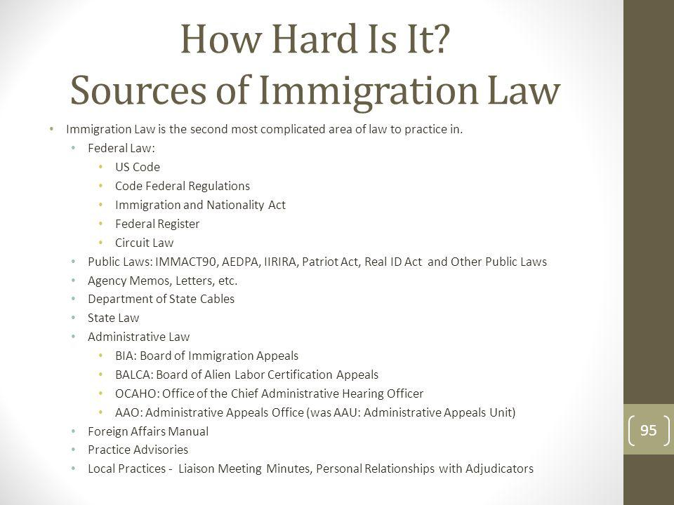 How Hard Is It? Sources of Immigration Law Immigration Law is the second most complicated area of law to practice in. Federal Law: US Code Code Federa