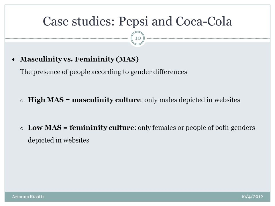 Case studies: Pepsi and Coca-Cola Masculinity vs. Femininity (MAS) The presence of people according to gender differences o High MAS = masculinity cul