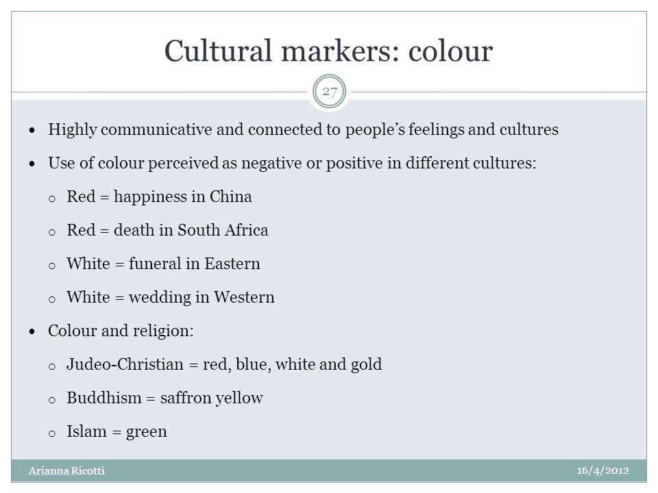 Cultural markers: colour Highly communicative and connected to peoples feelings and cultures Use of colour perceived as negative or positive in different cultures: o Red = happiness in China o Red = death in South Africa o White = funeral in Eastern o White = wedding in Western Colour and religion: o Judeo-Christian = red, blue, white and gold o Buddhism = saffron yellow o Islam = green 16/4/2012 Arianna Ricotti 27