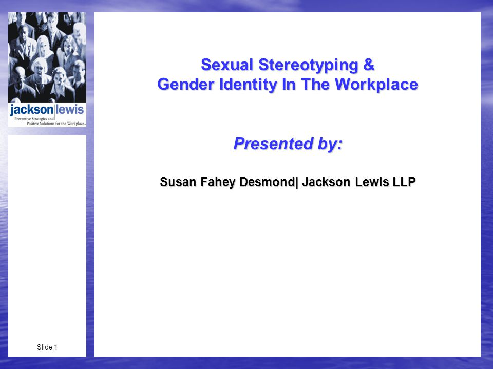 Slide 1 Sexual Stereotyping & Gender Identity In The Workplace Presented by: Susan Fahey Desmond| Jackson Lewis LLP