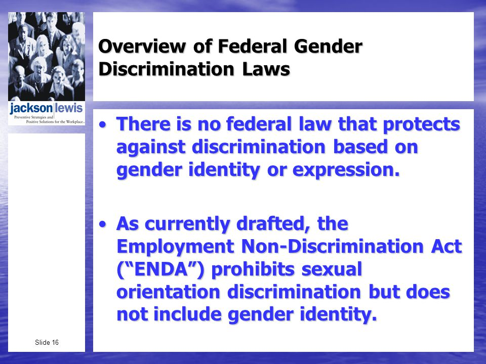 Slide 16 Overview of Federal Gender Discrimination Laws There is no federal law that protects against discrimination based on gender identity or expression.There is no federal law that protects against discrimination based on gender identity or expression.