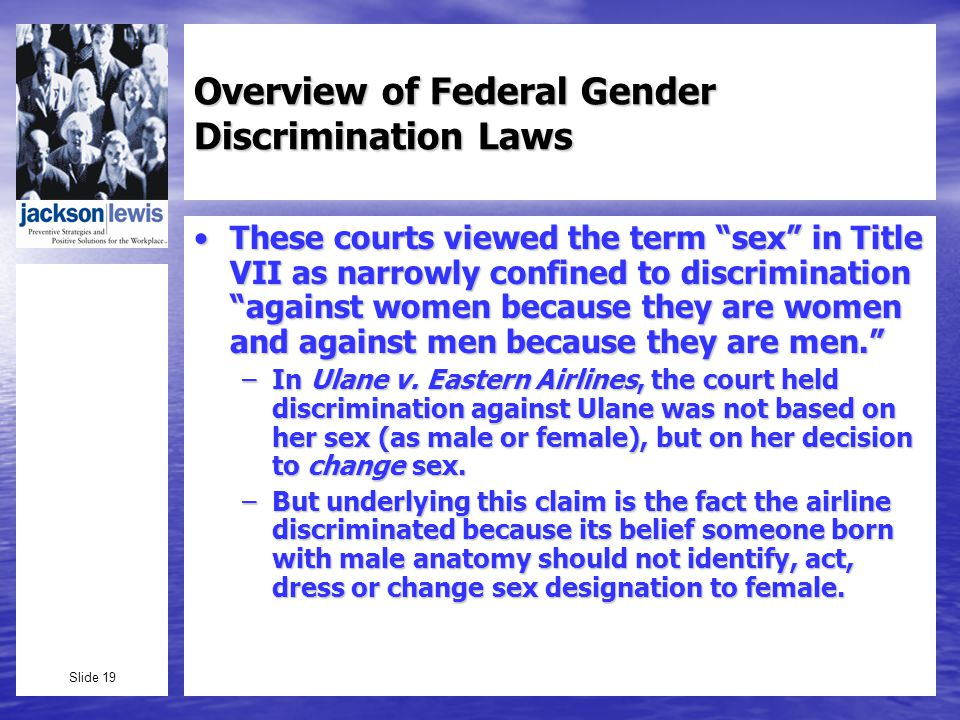 Slide 19 Overview of Federal Gender Discrimination Laws These courts viewed the term sex in Title VII as narrowly confined to discrimination against women because they are women and against men because they are men.These courts viewed the term sex in Title VII as narrowly confined to discrimination against women because they are women and against men because they are men.