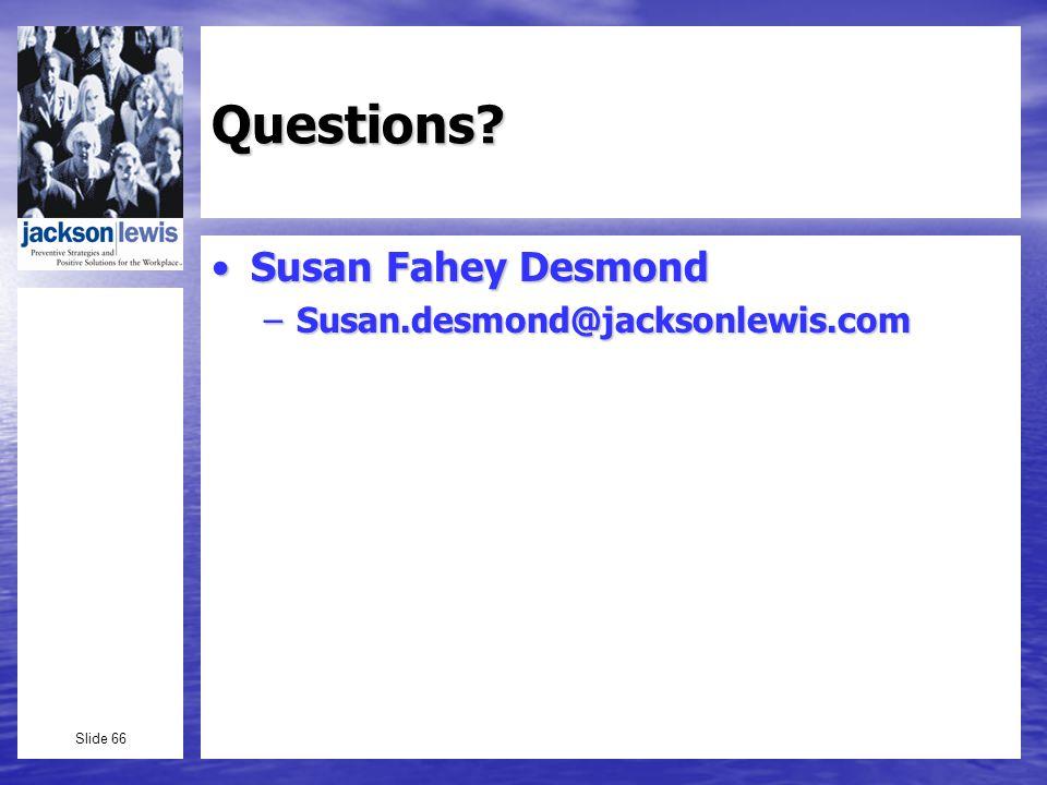 Slide 66 Questions Susan Fahey DesmondSusan Fahey Desmond –Susan.desmond@jacksonlewis.com