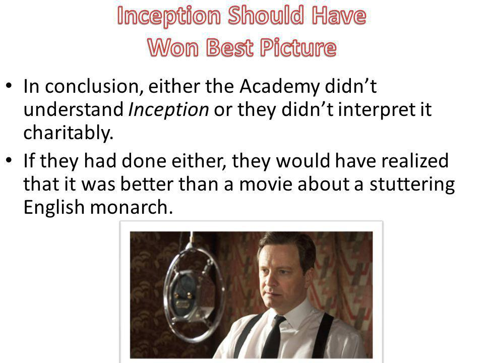 In conclusion, either the Academy didnt understand Inception or they didnt interpret it charitably.